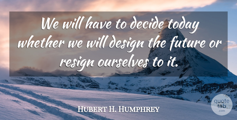 Hubert H. Humphrey Quote About Design, Today, Planning: We Will Have To Decide...