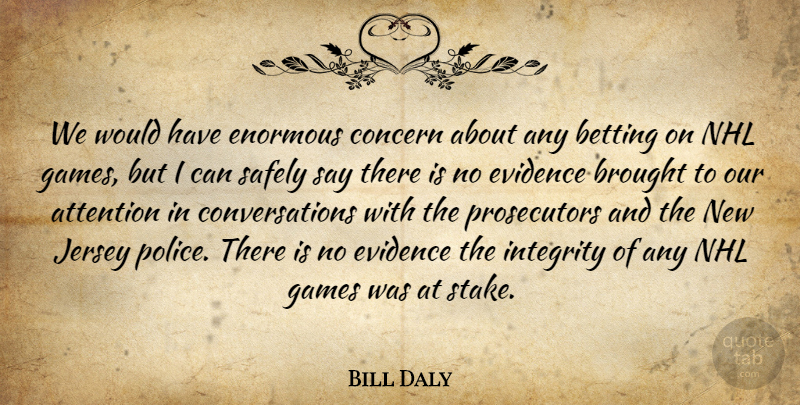 Bill Daly Quote About Attention, Betting, Brought, Concern, Enormous: We Would Have Enormous Concern...