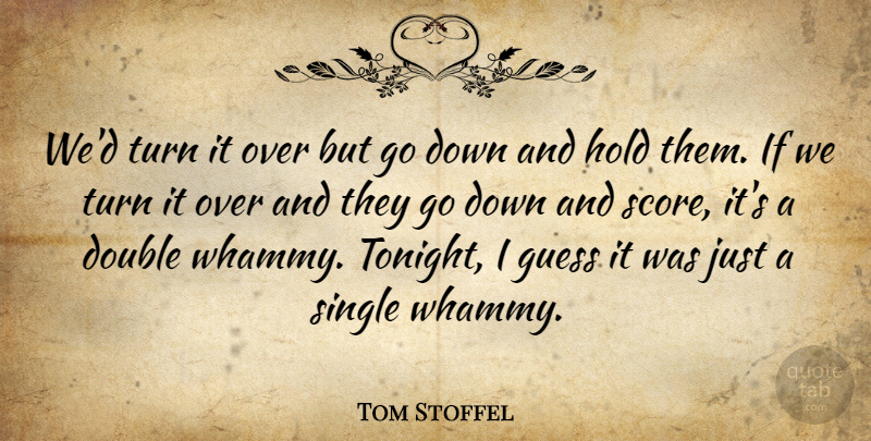 Tom Stoffel Quote About Double, Guess, Hold, Single, Turn: Wed Turn It Over But...