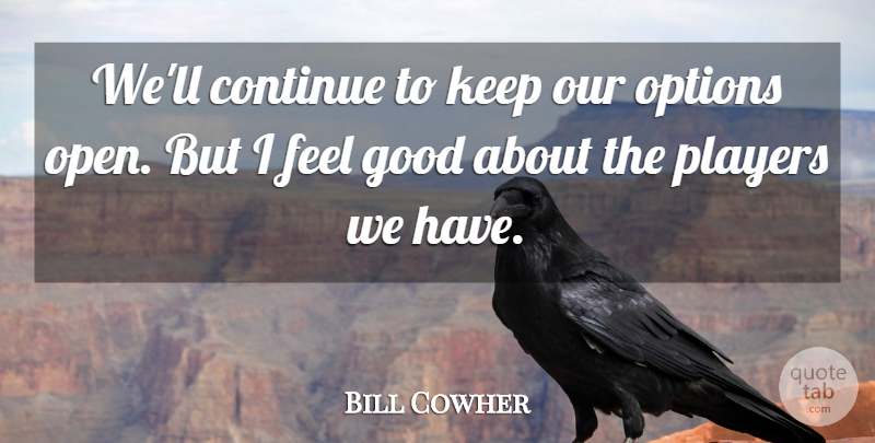 Bill Cowher Quote About Continue, Good, Options, Players: Well Continue To Keep Our...