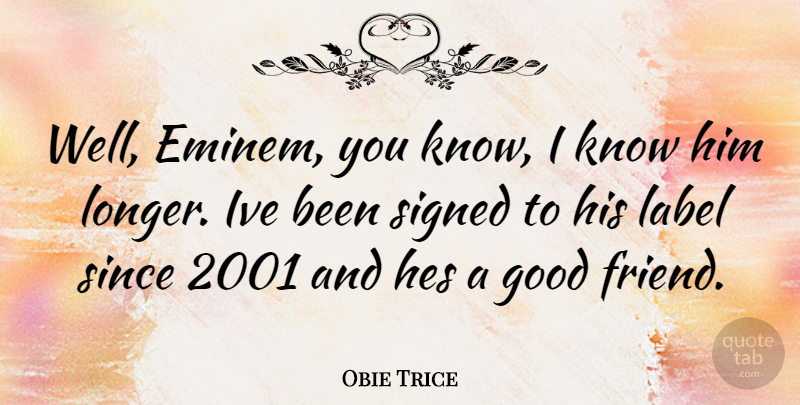 Obie Trice Quote About Good Friend, Labels, Wells: Well Eminem You Know I...