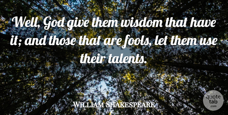 William Shakespeare Quote About Giving, Fool, Use: Well God Give Them Wisdom...