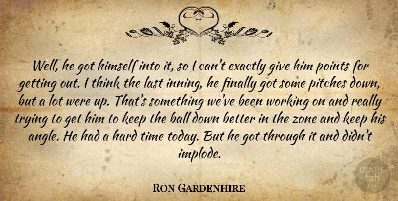 Ron Gardenhire Quote About Ball, Exactly, Finally, Hard, Himself: Well He Got Himself Into...