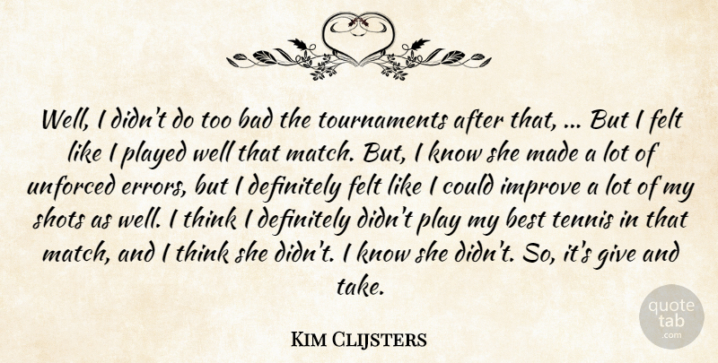 Kim Clijsters Quote About Bad, Best, Definitely, Felt, Improve: Well I Didnt Do Too...
