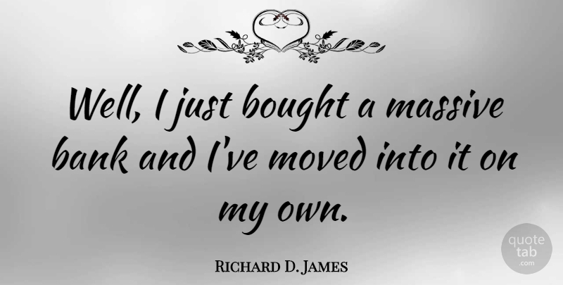 Richard D. James Quote About Wells, Massive, Moved: Well I Just Bought A...