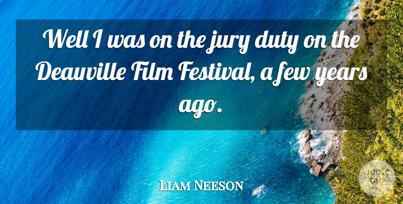 Liam Neeson Quote About Years, Festivals, Film: Well I Was On The...