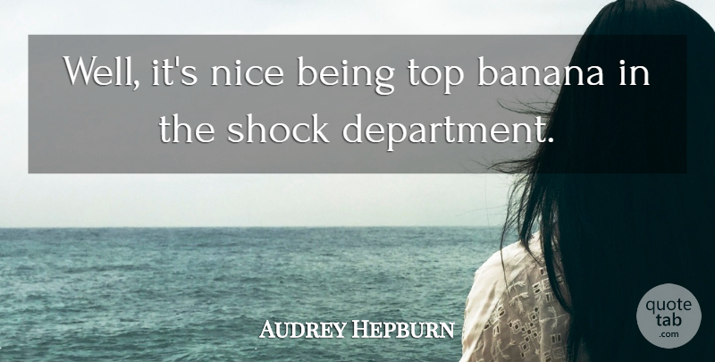 Audrey Hepburn Quote About Nice, Bananas, Shock: Well Its Nice Being Top...
