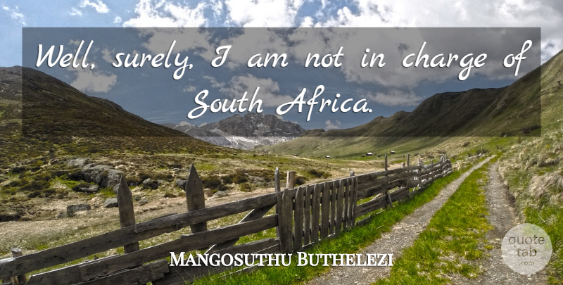 Mangosuthu Buthelezi Quote About Wells, South Africa, South: Well Surely I Am Not...