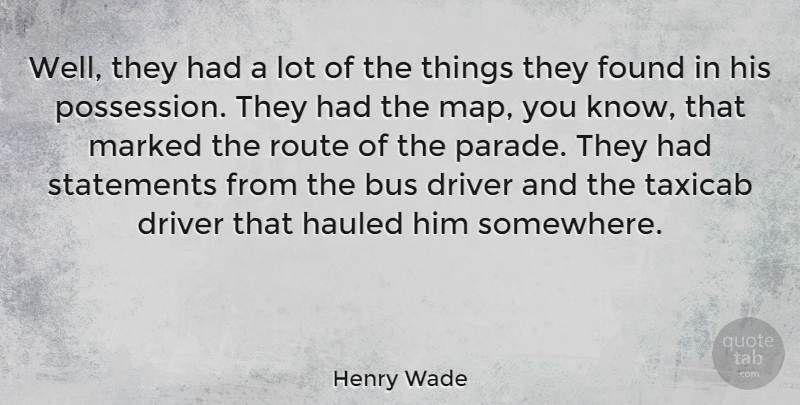 Henry Wade Quote About Driver, Hauled, Marked, Route, Statements: Well They Had A Lot...
