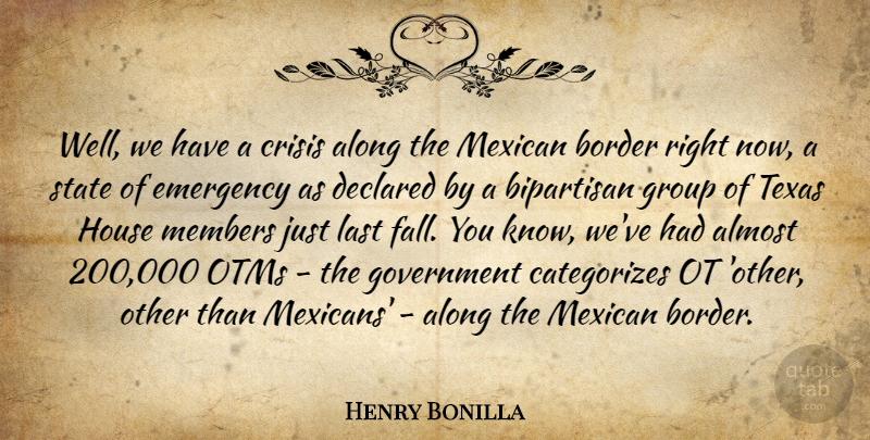 Henry Bonilla Quote About Almost, Along, Bipartisan, Border, Crisis: Well We Have A Crisis...