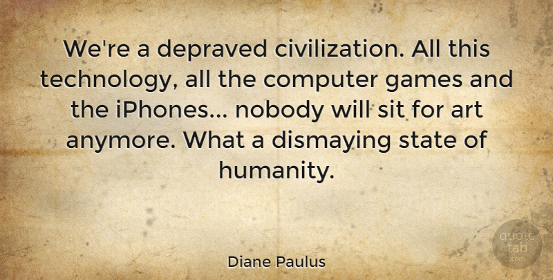 Diane Paulus Quote About Art, Computer, Depraved, Games, Nobody: Were A Depraved Civilization All...