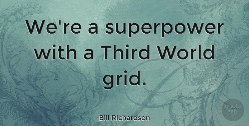 Bill Richardson Quote About World, Grids, Super Power: Were A Superpower With A...