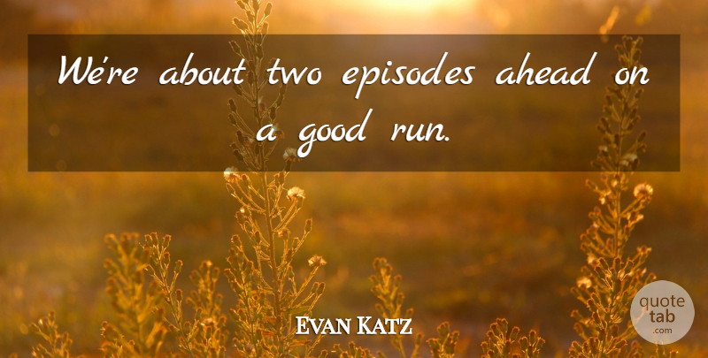 Evan Katz Quote About Ahead, Episodes, Good: Were About Two Episodes Ahead...