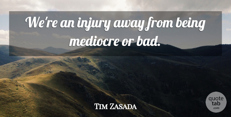 Tim Zasada Quote About Injury, Mediocre: Were An Injury Away From...