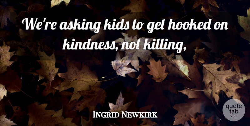 Ingrid Newkirk Quote About Asking, Hooked, Kids: Were Asking Kids To Get...