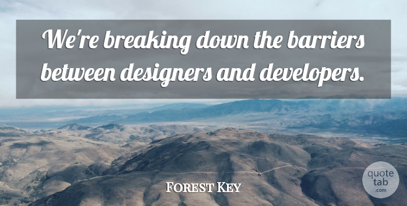 Forest Key Quote About Barriers, Breaking, Designers: Were Breaking Down The Barriers...