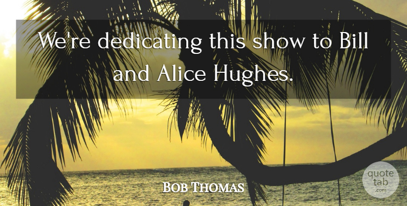 Bob Thomas Quote About Alice, Bill, Dedicating: Were Dedicating This Show To...