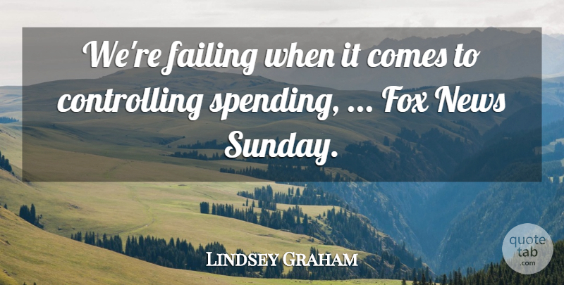 Lindsey Graham Quote About Failing, Fox, News: Were Failing When It Comes...