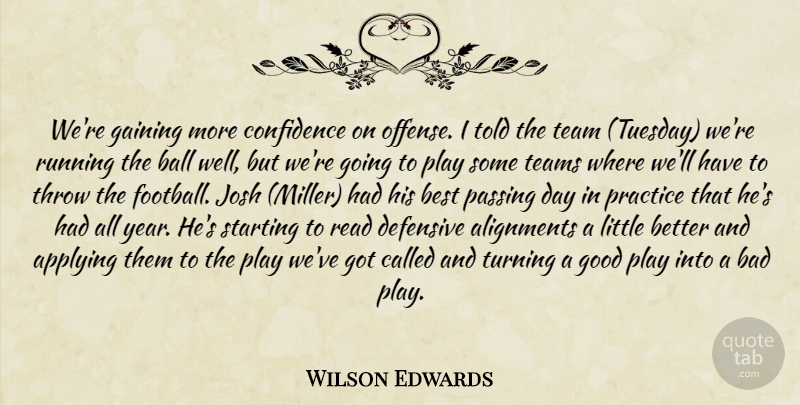 Wilson Edwards Quote About Applying, Bad, Ball, Best, Confidence: Were Gaining More Confidence On...