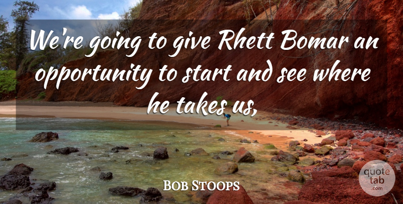 Bob Stoops Quote About Opportunity, Start, Takes: Were Going To Give Rhett...