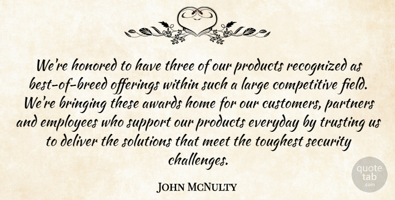 John McNulty Quote About Awards, Bringing, Deliver, Employees, Everyday: Were Honored To Have Three...
