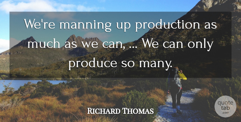 Richard Thomas Quote About Produce, Production: Were Manning Up Production As...