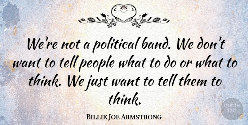Billie Joe Armstrong Quote About Thinking, People, Political: Were Not A Political Band...