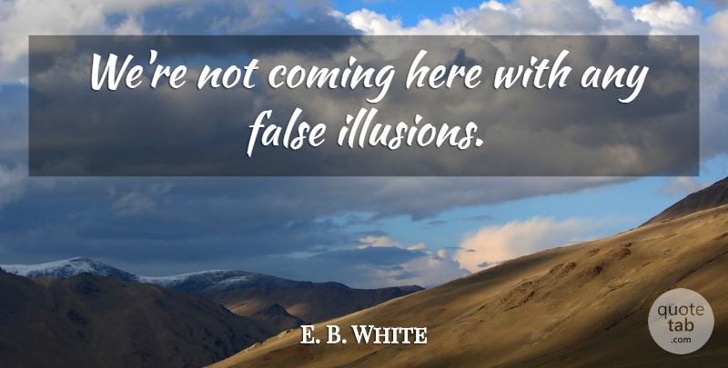 E. B. White Quote About Coming, False: Were Not Coming Here With...