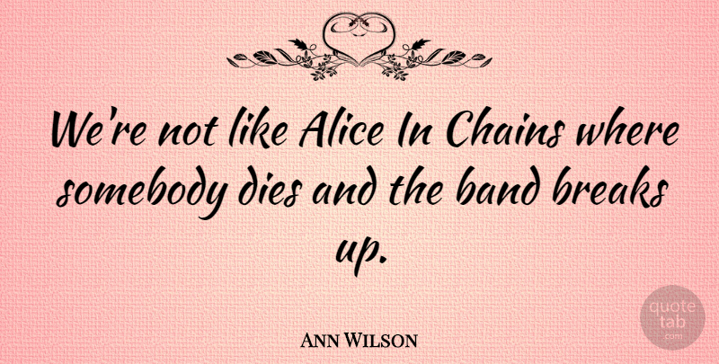 Ann Wilson Quote About Alice, Dies, Somebody: Were Not Like Alice In...