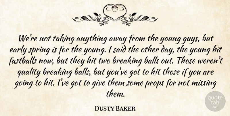 Dusty Baker Quote About Balls, Breaking, Early, Hit, Missing: Were Not Taking Anything Away...