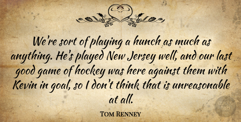Tom Renney Quote About Against, Game, Good, Hockey, Hunch: Were Sort Of Playing A...
