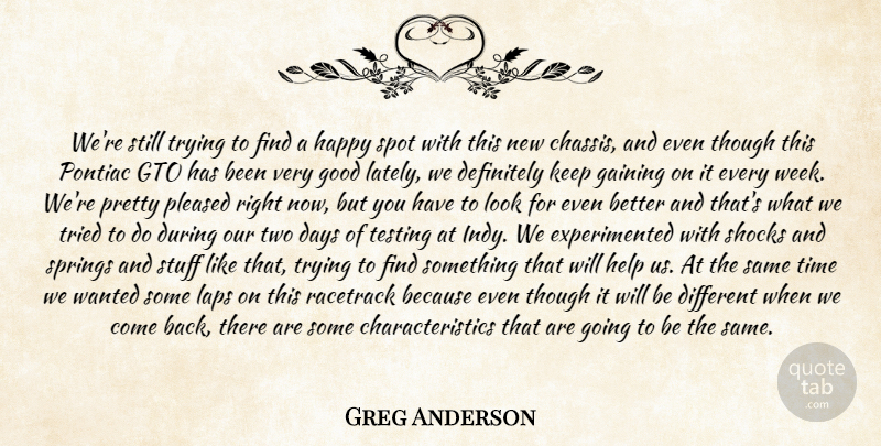 Greg Anderson Quote About Days, Definitely, Gaining, Good, Happy: Were Still Trying To Find...