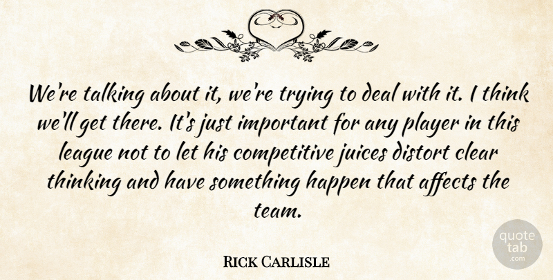 Rick Carlisle Quote About Affects, Clear, Deal, Distort, Happen: Were Talking About It Were...