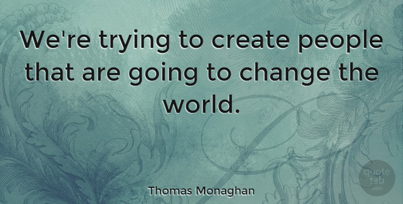 Thomas Monaghan Quote About British Soldier, Change, People, Trying: Were Trying To Create People...