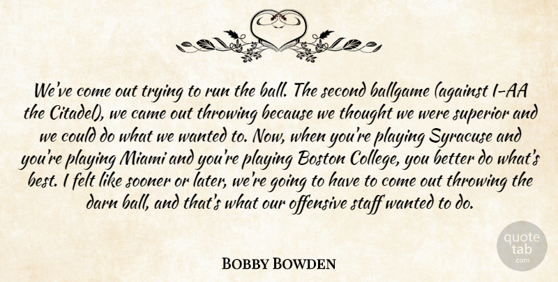Bobby Bowden Quote About Ballgame, Boston, Came, Darn, Felt: Weve Come Out Trying To...
