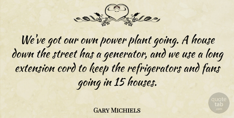 Gary Michiels: We've got our own power plant going. A ...