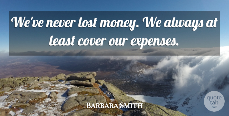 Barbara Smith Quote About Cover, Lost: Weve Never Lost Money We...