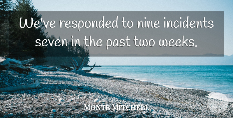 Monte Mitchell Quote About Incidents, Nine, Past, Seven: Weve Responded To Nine Incidents...