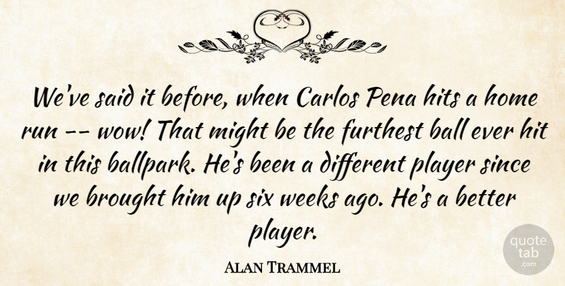 Alan Trammel Quote About Ball, Brought, Furthest, Hits, Home: Weve Said It Before When...