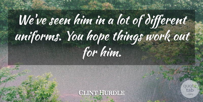 Clint Hurdle Quote About Hope, Seen, Work: Weve Seen Him In A...