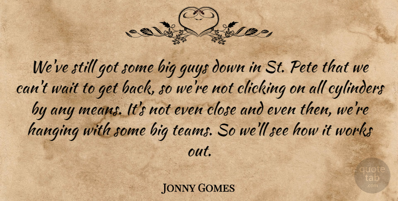 Jonny Gomes Quote About Clicking, Close, Cylinders, Guys, Hanging: Weve Still Got Some Big...