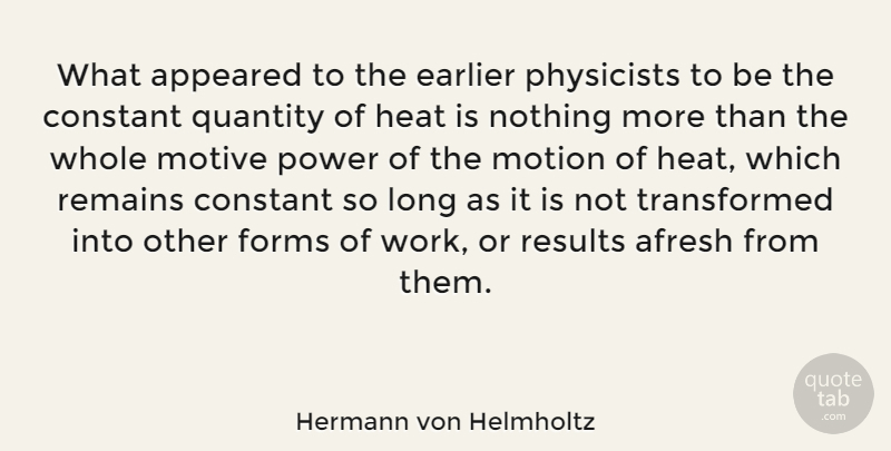 Hermann von Helmholtz Quote About Appeared, Constant, Earlier, Forms, Heat: What Appeared To The Earlier...