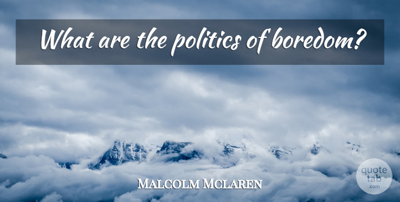 Malcolm Mclaren Quote About Boredom: What Are The Politics Of...