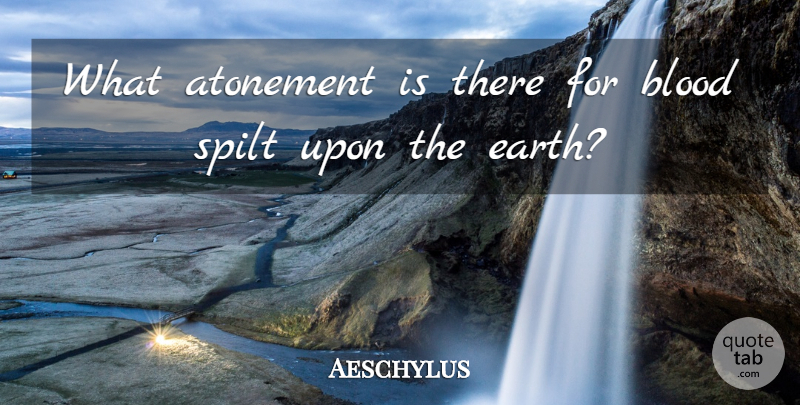 Aeschylus Quote About Greek Poet, Spilt: What Atonement Is There For...