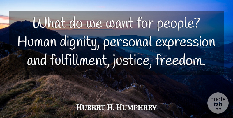 Hubert H. Humphrey Quote About Wisdom, Expression, Justice: What Do We Want For...