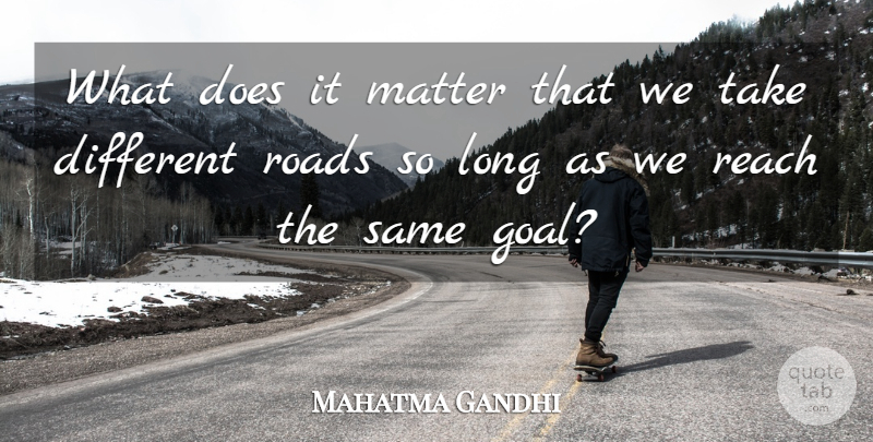 Mahatma Gandhi What Does It Matter That We Take Different Roads So