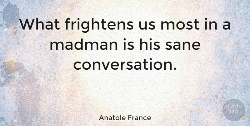Anatole France Quote About Literature, Conversation, Madmen: What Frightens Us Most In...