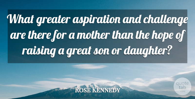 Rose Kennedy Quote About Mother, Daughter, Son: What Greater Aspiration And Challenge...