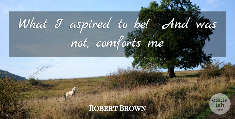 Robert Browning Quote About Ambition, Comfort: What I Aspired To Be...