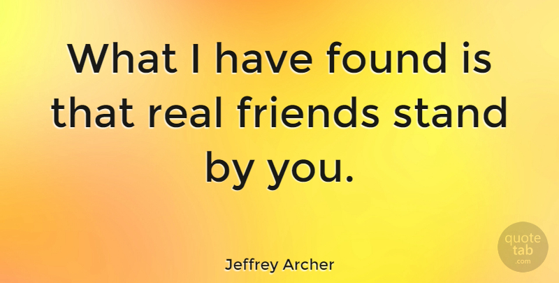 Jeffrey Archer Quote About Real, Real Friends, Who Your Real Friends Are: What I Have Found Is...